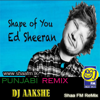 SHAPE OF YOU PUNJABI DJ AAKSHE - ED SHEERAN - Shaa FM Remix